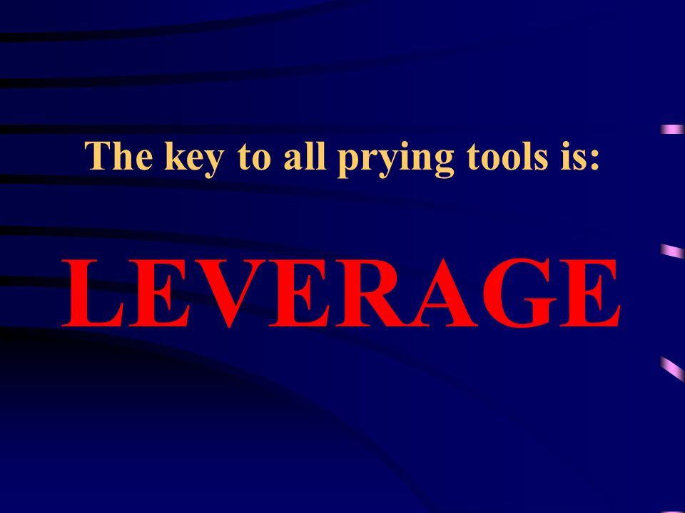 The key to all prying tools is: LEVERAGE