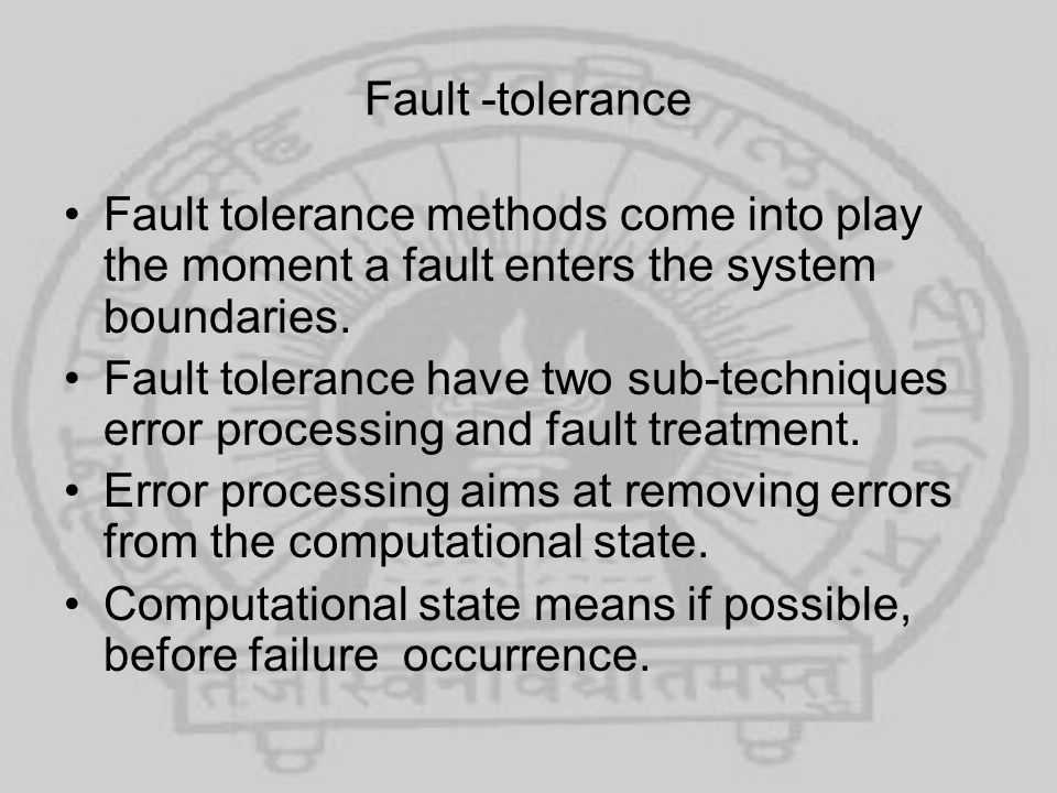 Fault -tolerance Fault tolerance methods come into play the moment a fault enters the system boundaries.