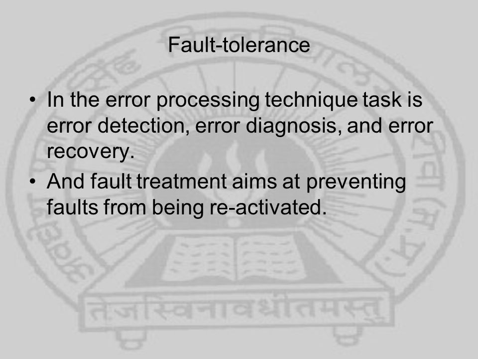 Fault-tolerance In the error processing technique task is error detection, error diagnosis, and error recovery.
