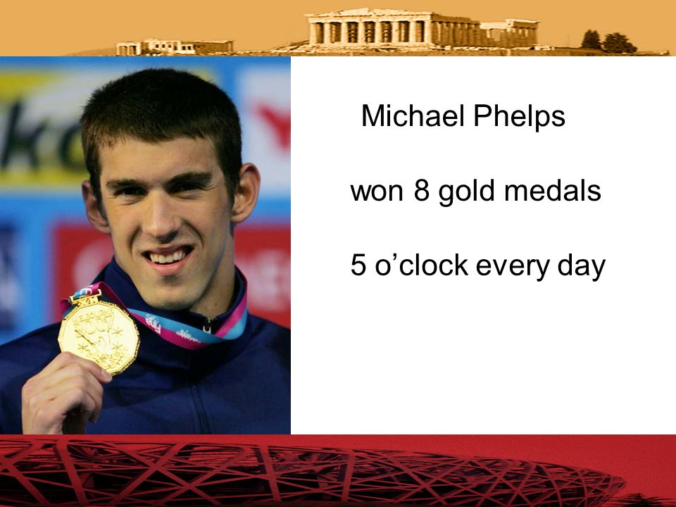 Michael Phelps won 8 gold medals 5 o'clock every day