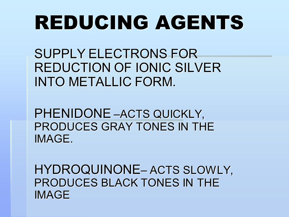 REDUCING AGENTS SUPPLY ELECTRONS FOR REDUCTION OF IONIC SILVER INTO METALLIC FORM. PHENIDONE –ACTS QUICKLY, PRODUCES GRAY TONES IN THE IMAGE.