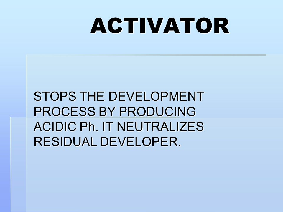 ACTIVATOR STOPS THE DEVELOPMENT PROCESS BY PRODUCING ACIDIC Ph. IT NEUTRALIZES RESIDUAL DEVELOPER.