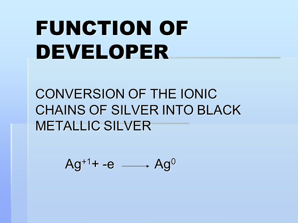 FUNCTION OF DEVELOPER CONVERSION OF THE IONIC CHAINS OF SILVER INTO BLACK METALLIC SILVER.