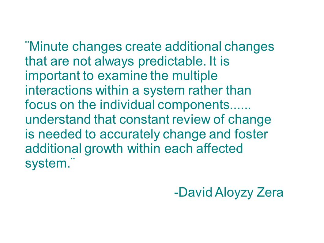 ¨Minute changes create additional changes that are not always predictable. It is important to examine the multiple interactions within a system rather than focus on the individual components understand that constant review of change is needed to accurately change and foster additional growth within each affected system.¨