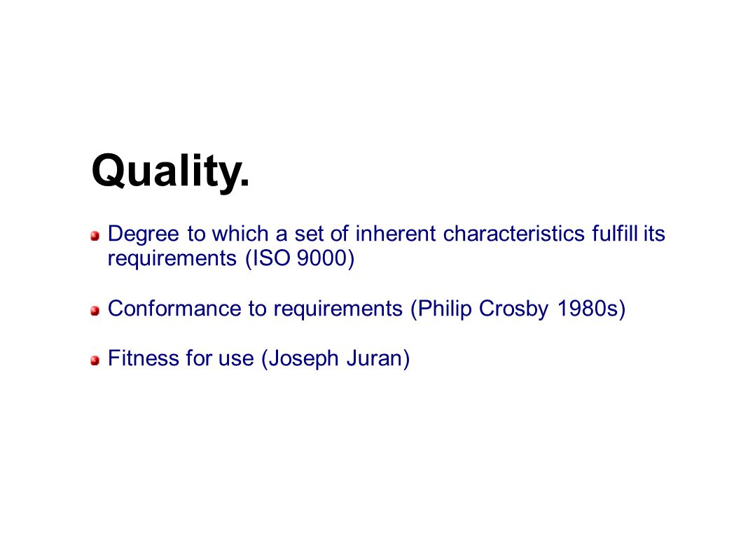 Quality. Degree to which a set of inherent characteristics fulfill its requirements (ISO 9000)‏ Conformance to requirements (Philip Crosby 1980s)‏
