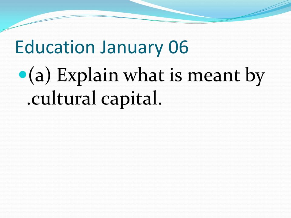 Education January 06 (a) Explain what is meant by .cultural capital.