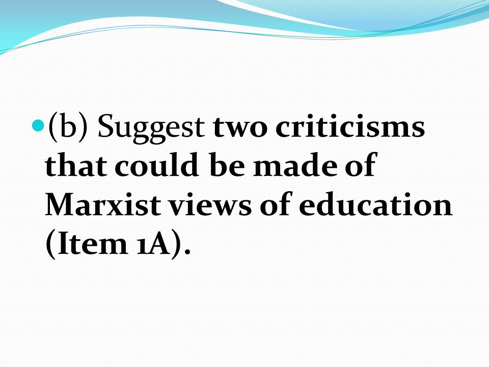 (b) Suggest two criticisms that could be made of Marxist views of education (Item 1A).