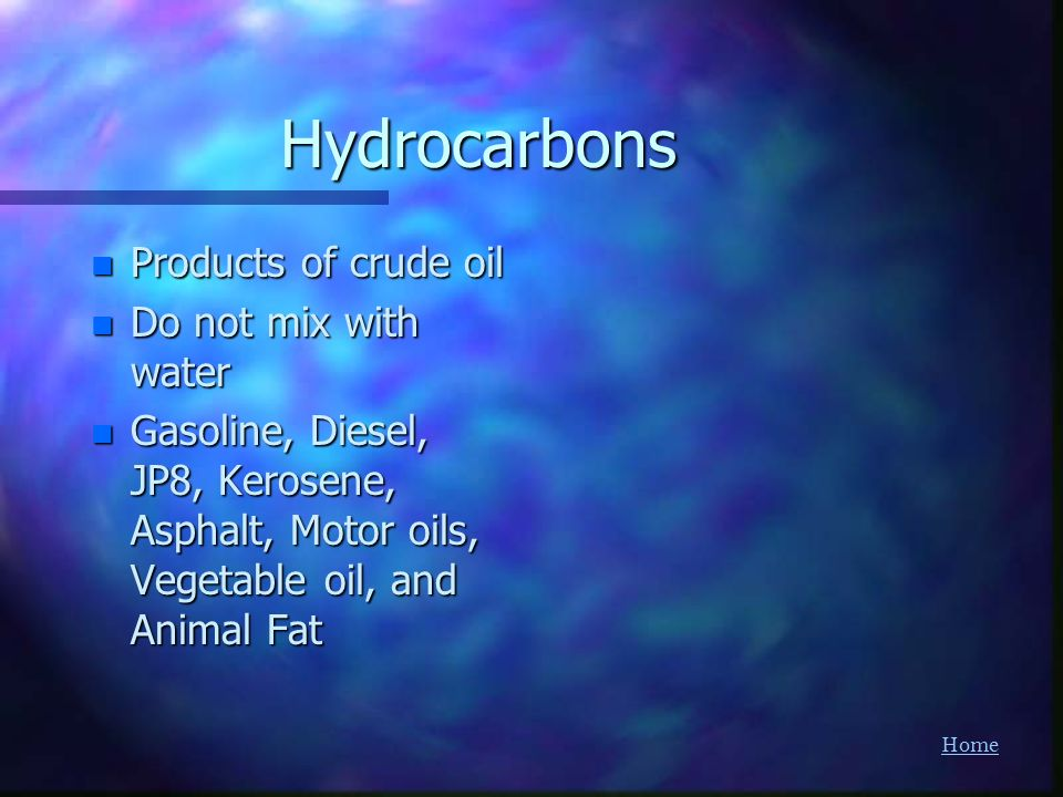 Hydrocarbons Products of crude oil Do not mix with water