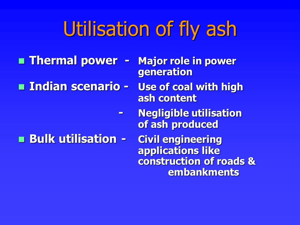 Utilisation of fly ash Thermal power - Major role in power generation