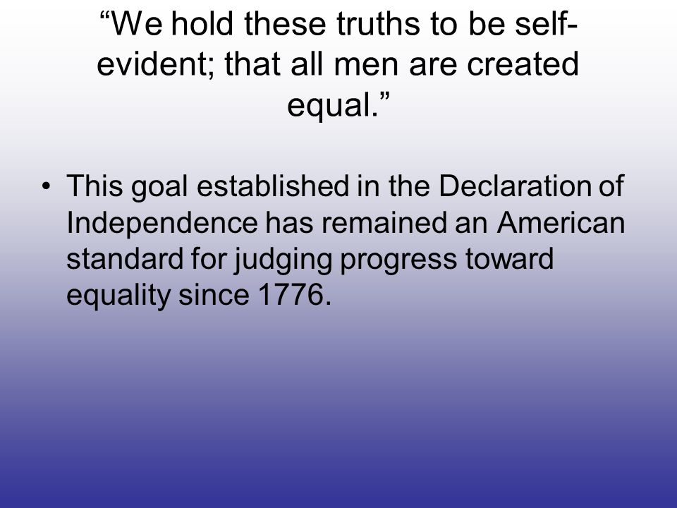 We hold these truths to be self-evident; that all men are created equal.