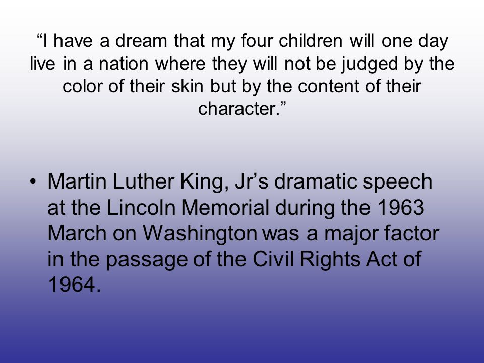 I have a dream that my four children will one day live in a nation where they will not be judged by the color of their skin but by the content of their character.