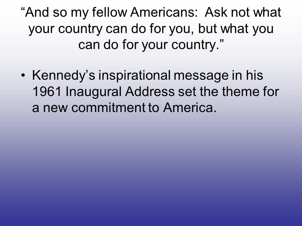 And so my fellow Americans: Ask not what your country can do for you, but what you can do for your country.