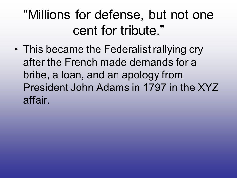 Millions for defense, but not one cent for tribute.