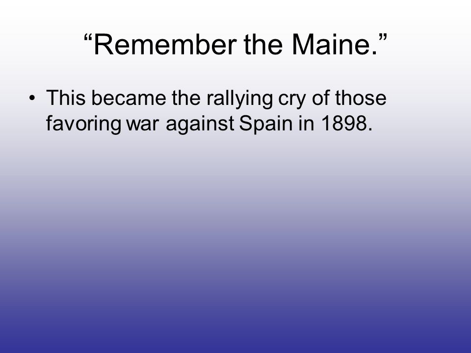 Remember the Maine. This became the rallying cry of those favoring war against Spain in 1898.