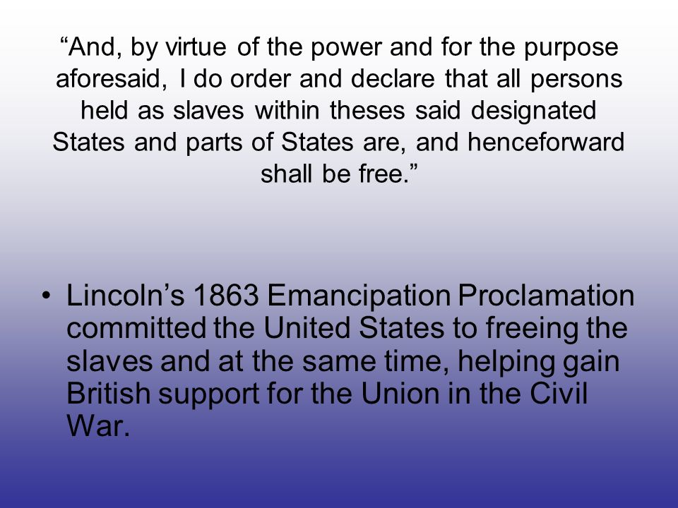And, by virtue of the power and for the purpose aforesaid, I do order and declare that all persons held as slaves within theses said designated States and parts of States are, and henceforward shall be free.
