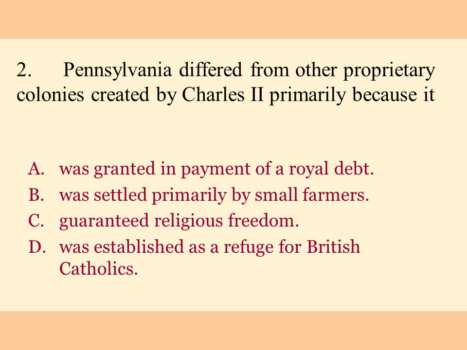 2. Pennsylvania differed from other proprietary colonies created by Charles II primarily because it
