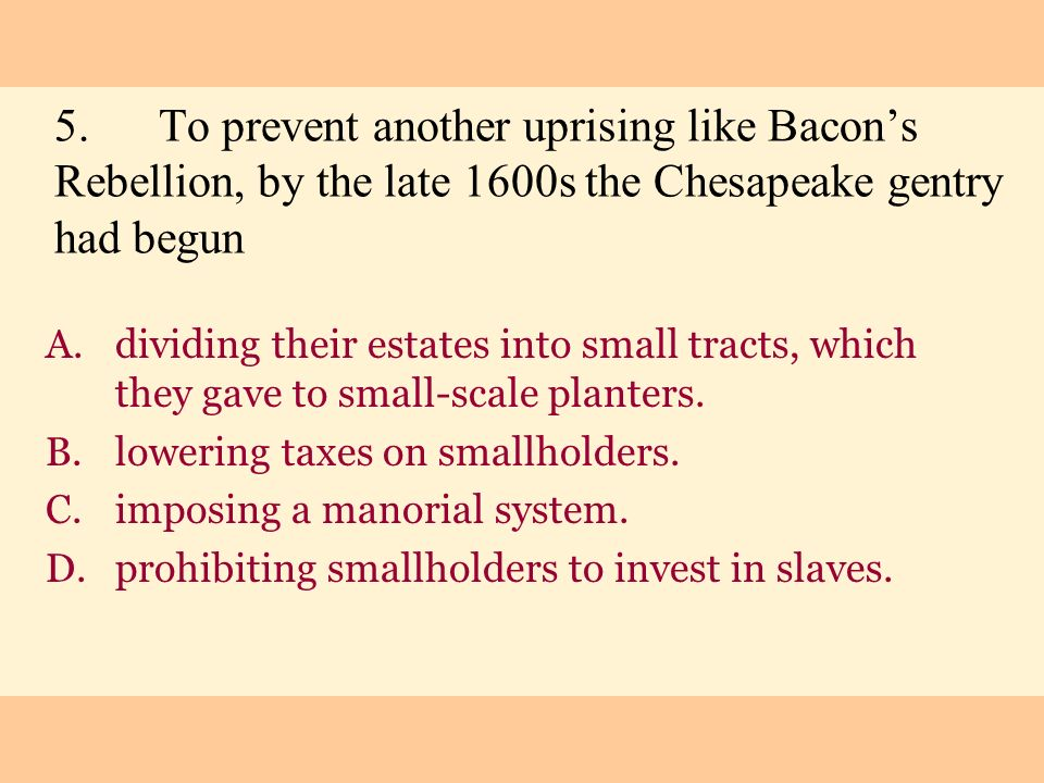 5. To prevent another uprising like Bacon's Rebellion, by the late 1600s the Chesapeake gentry had begun