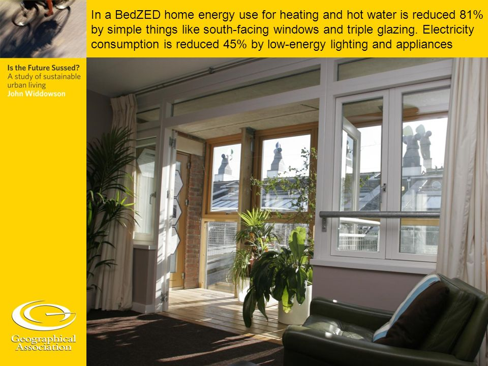 In a BedZED home energy use for heating and hot water is reduced 81% by simple things like south-facing windows and triple glazing.