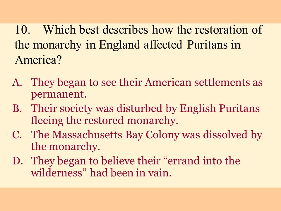 10. Which best describes how the restoration of the monarchy in England affected Puritans in America
