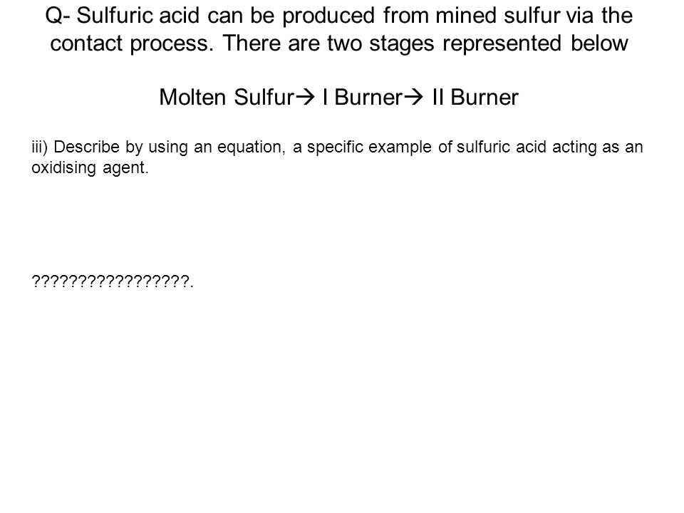 Q- Sulfuric acid can be produced from mined sulfur via the contact process. There are two stages represented below Molten Sulfur I Burner II Burner