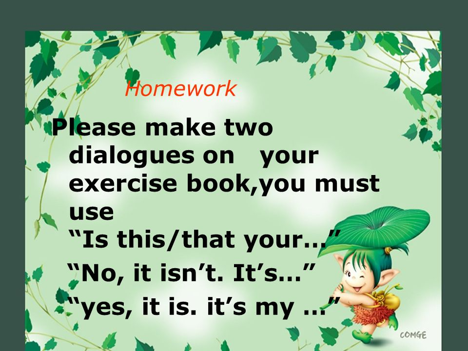 Homework Please make two dialogues on your exercise book,you must use Is this/that your…