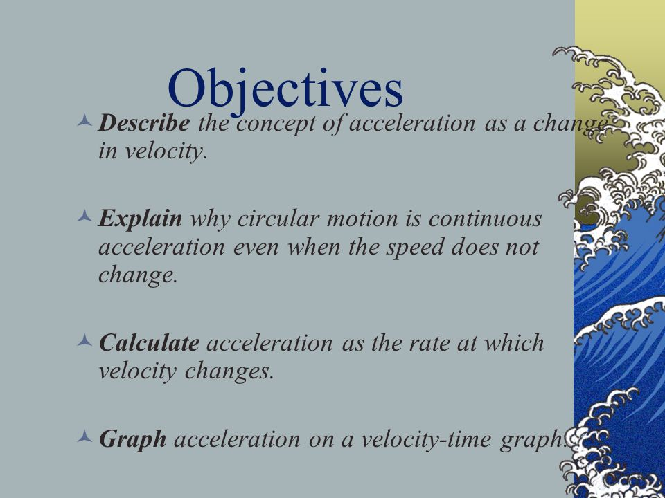 Objectives Describe the concept of acceleration as a change in velocity.