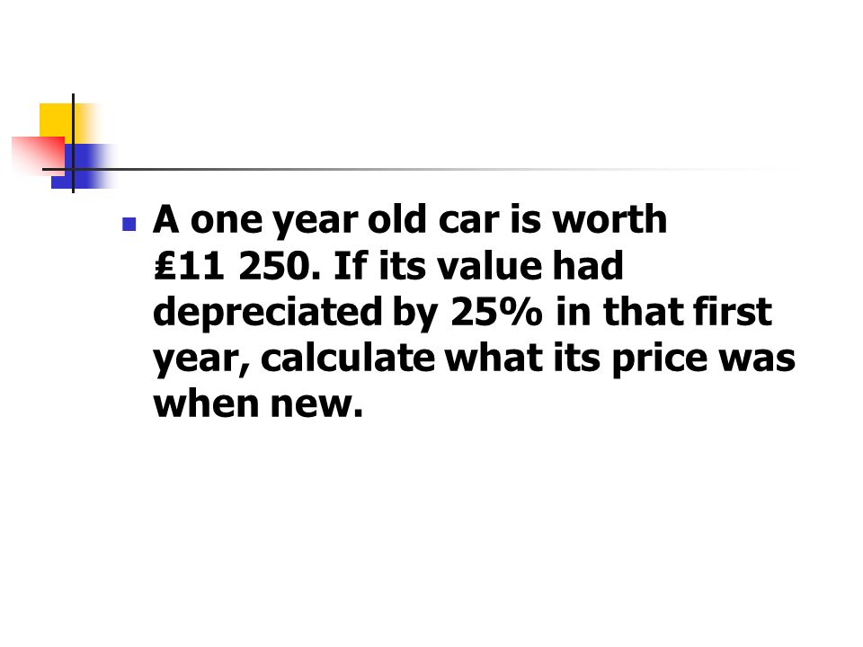 A one year old car is worth ₤11 250