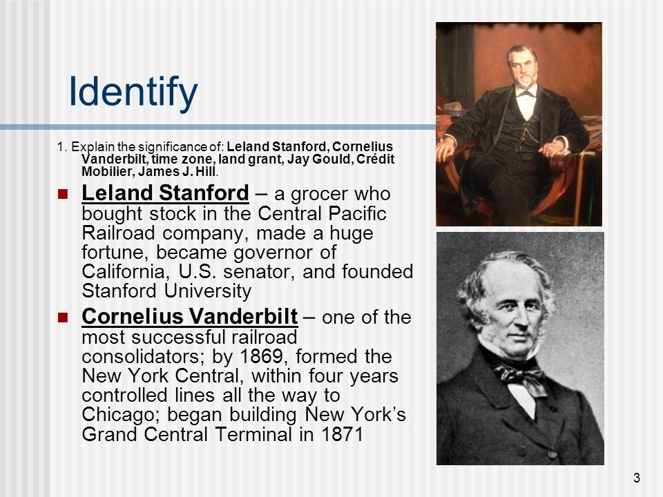 Identify 1. Explain the significance of: Leland Stanford, Cornelius Vanderbilt, time zone, land grant, Jay Gould, Crédit Mobilier, James J. Hill.