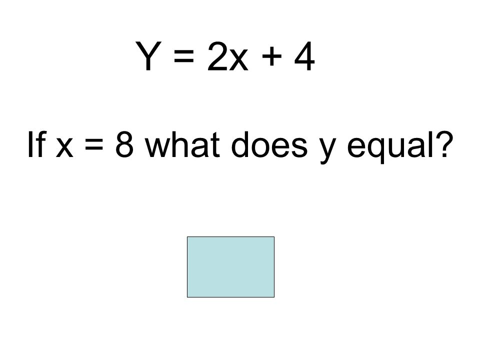 Y = 2x + 4 If x = 8 what does y equal 20