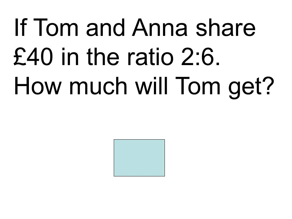 If Tom and Anna share £40 in the ratio 2:6. How much will Tom get