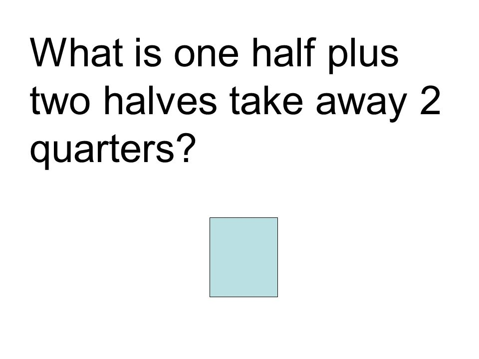 What is one half plus two halves take away 2 quarters