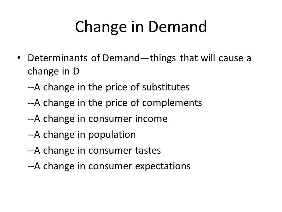 Change in Demand Determinants of Demand—things that will cause a change in D. --A change in the price of substitutes.