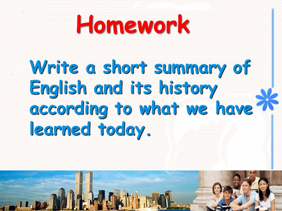 Homework Write a short summary of English and its history according to what we have learned today.