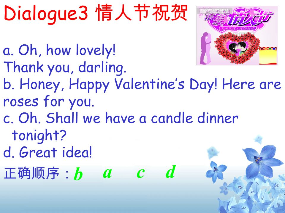 Dialogue3 情人节祝贺 a c d b b a. Oh, how lovely! Thank you, darling.
