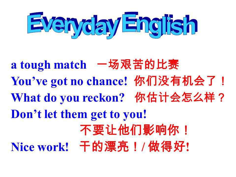 Everyday English a tough match 一场艰苦的比赛 You've got no chance! 你们没有机会了!