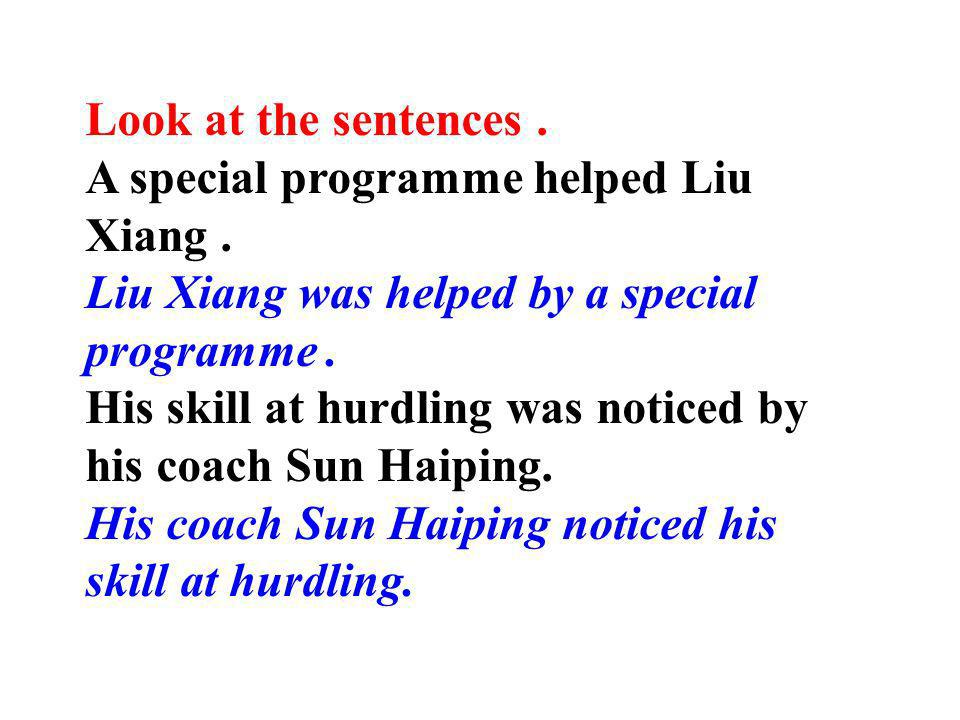 Look at the sentences . A special programme helped Liu Xiang . Liu Xiang was helped by a special programme .