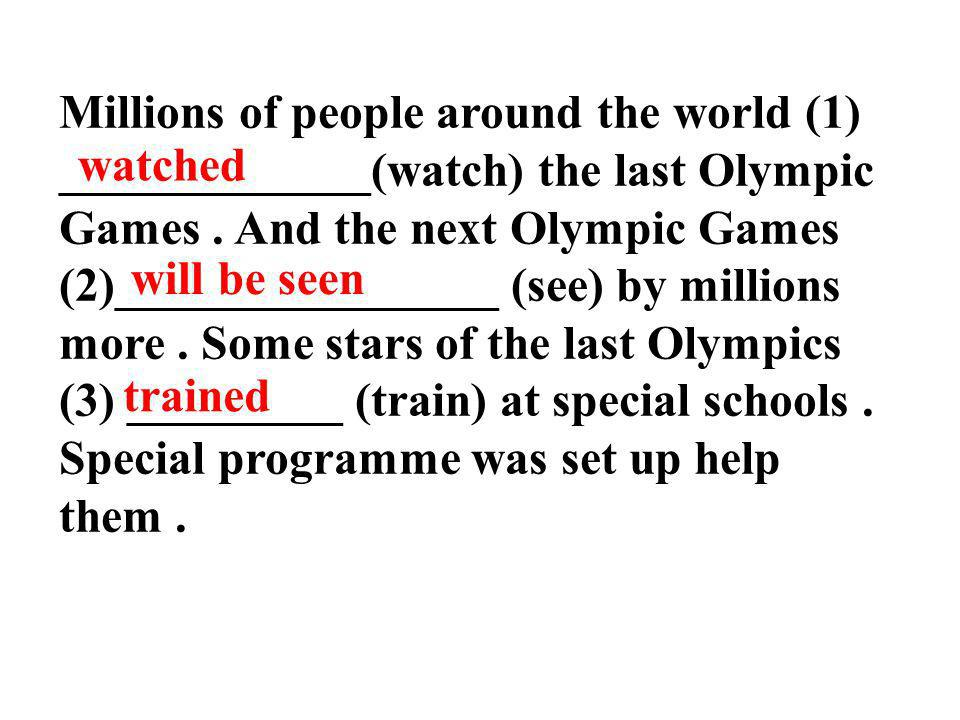Millions of people around the world (1) _____________(watch) the last Olympic Games . And the next Olympic Games (2)________________ (see) by millions more . Some stars of the last Olympics (3) _________ (train) at special schools . Special programme was set up help them .