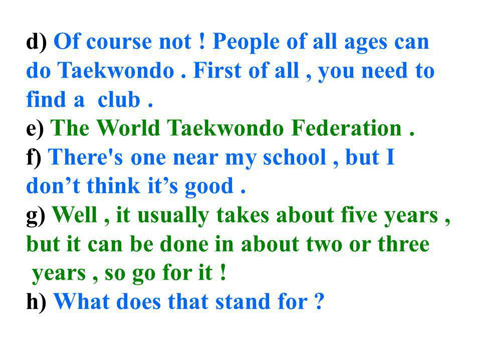 d) Of course not. People of all ages can do Taekwondo
