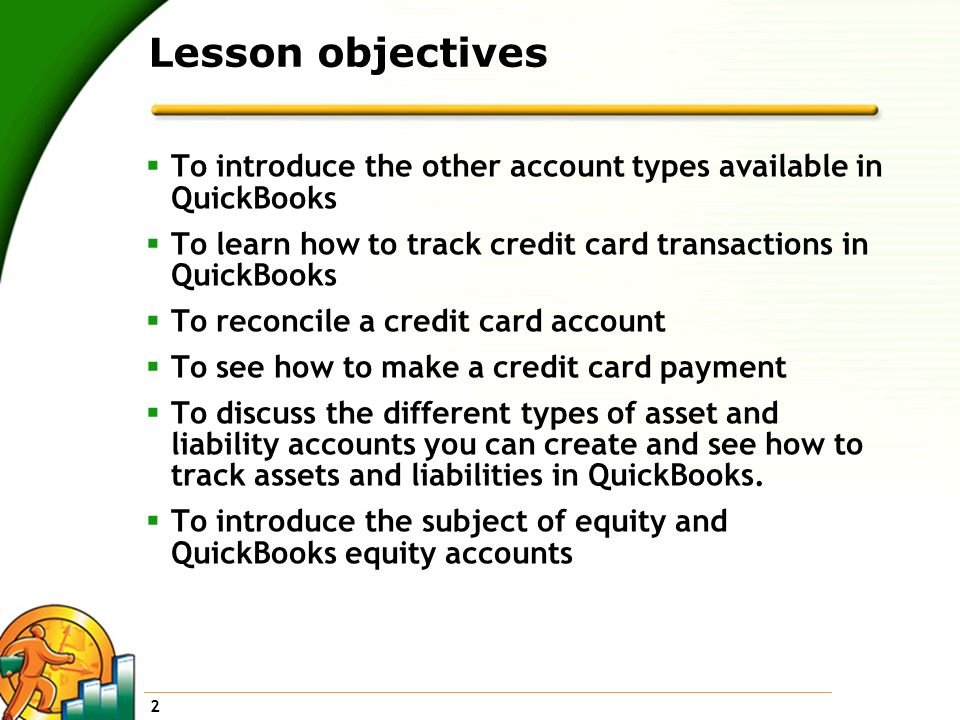 Lesson objectives To introduce the other account types available in QuickBooks. To learn how to track credit card transactions in QuickBooks.