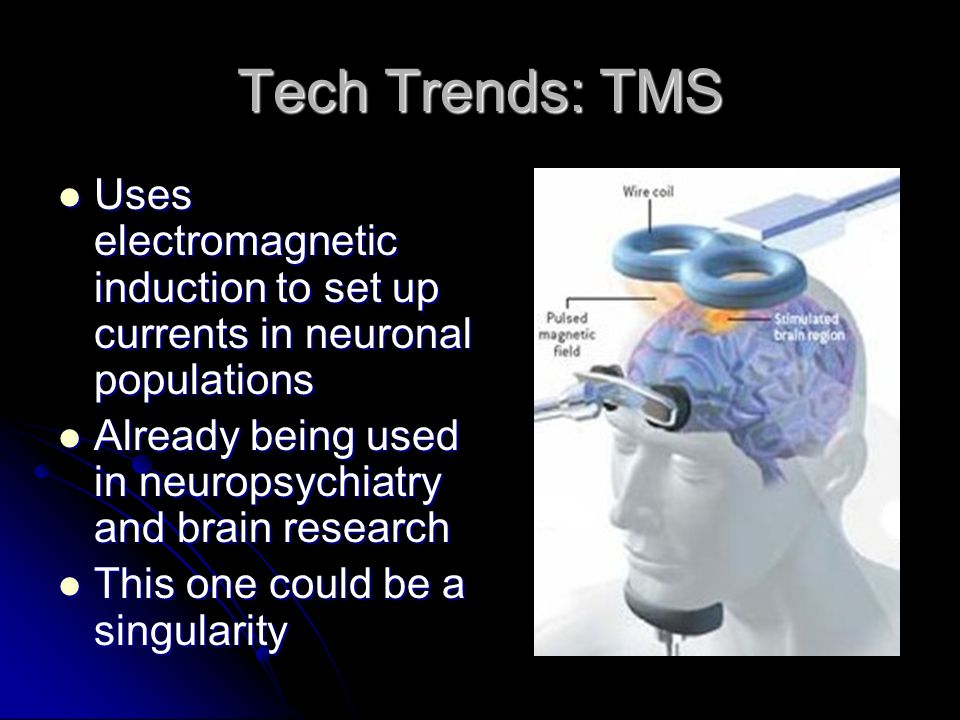 Tech Trends: TMS Uses electromagnetic induction to set up currents in neuronal populations. Already being used in neuropsychiatry and brain research.