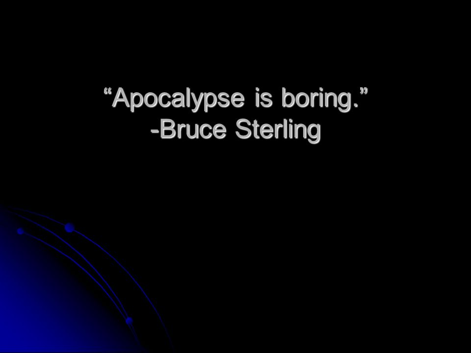 Apocalypse is boring. -Bruce Sterling