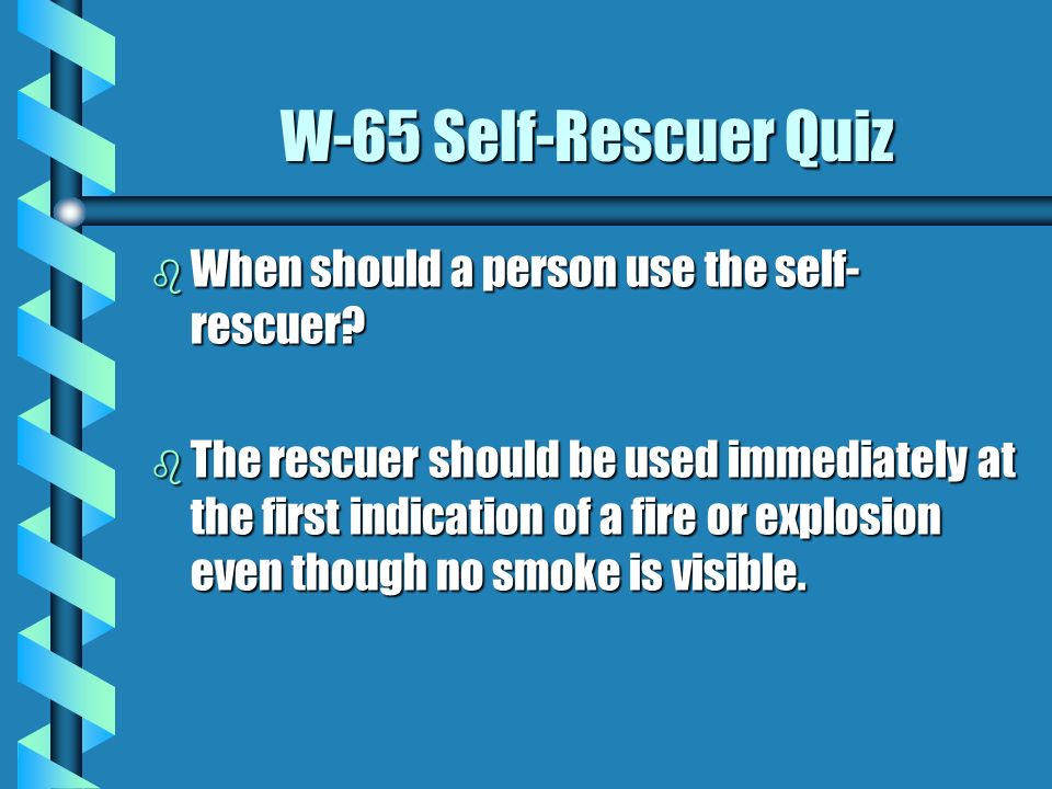 W-65 Self-Rescuer Quiz When should a person use the self-rescuer