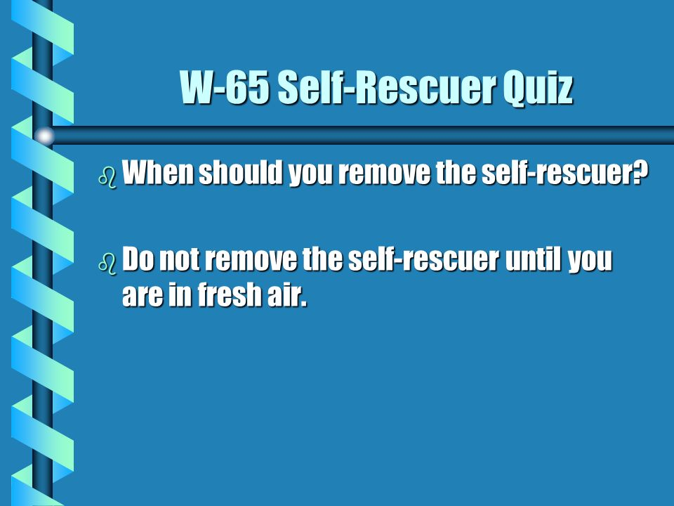 W-65 Self-Rescuer Quiz When should you remove the self-rescuer