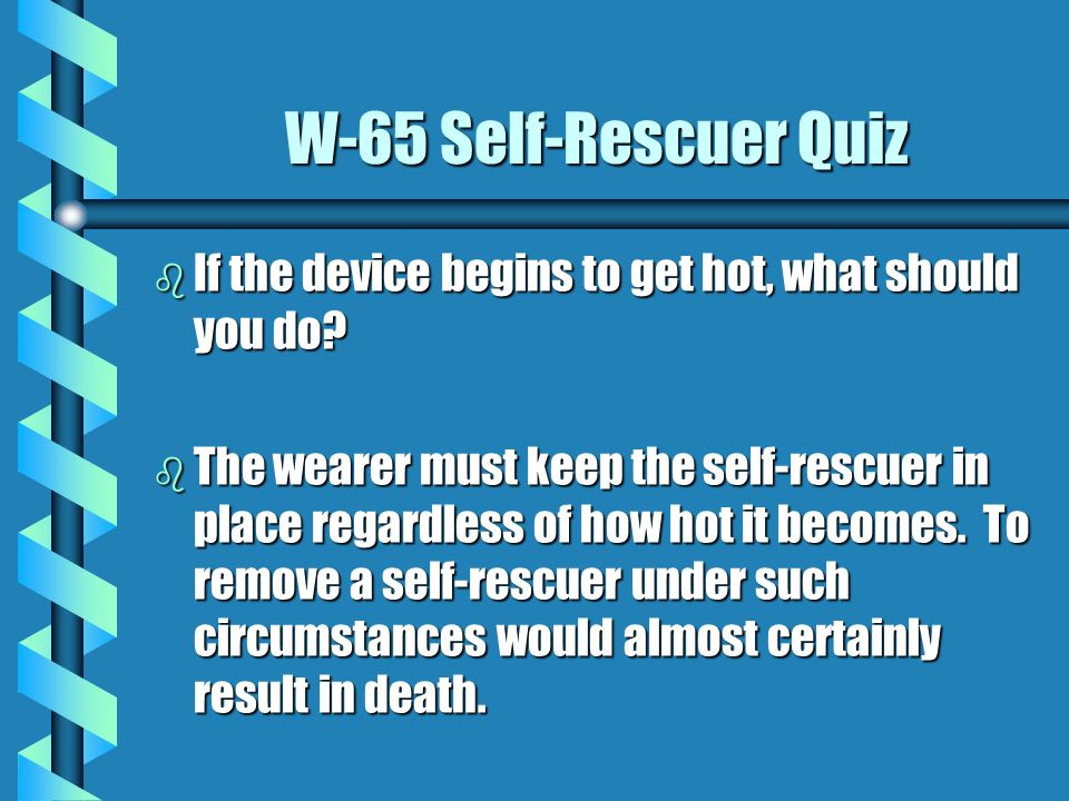 W-65 Self-Rescuer Quiz If the device begins to get hot, what should you do