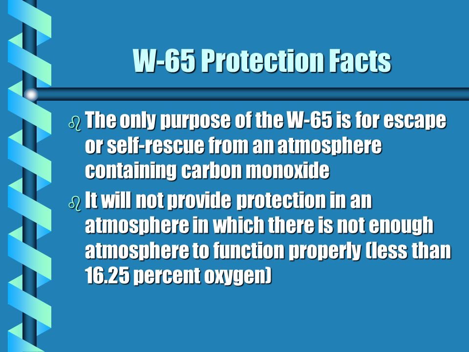 W-65 Protection Facts The only purpose of the W-65 is for escape or self-rescue from an atmosphere containing carbon monoxide.