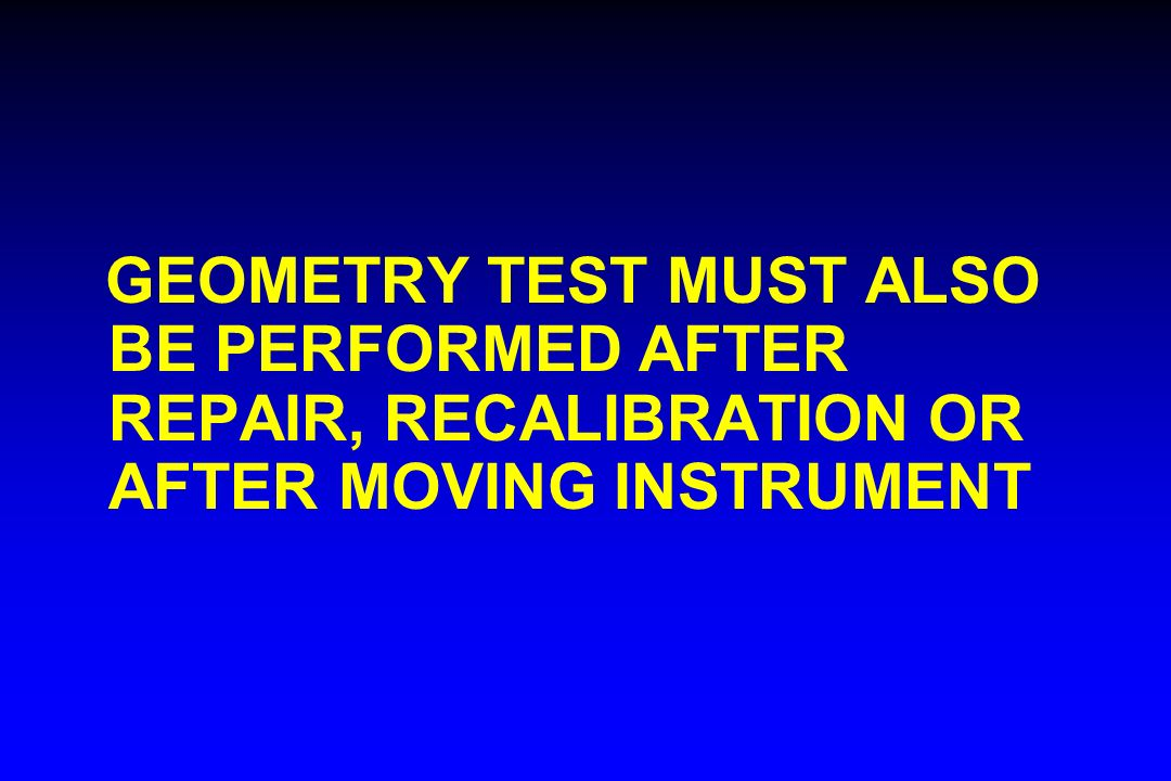 GEOMETRY TEST MUST ALSO BE PERFORMED AFTER REPAIR, RECALIBRATION OR AFTER MOVING INSTRUMENT