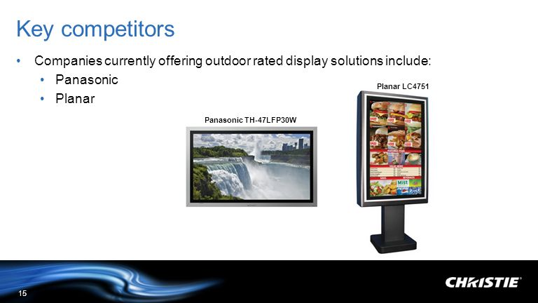 Key competitors Companies currently offering outdoor rated display solutions include: Panasonic. Planar.
