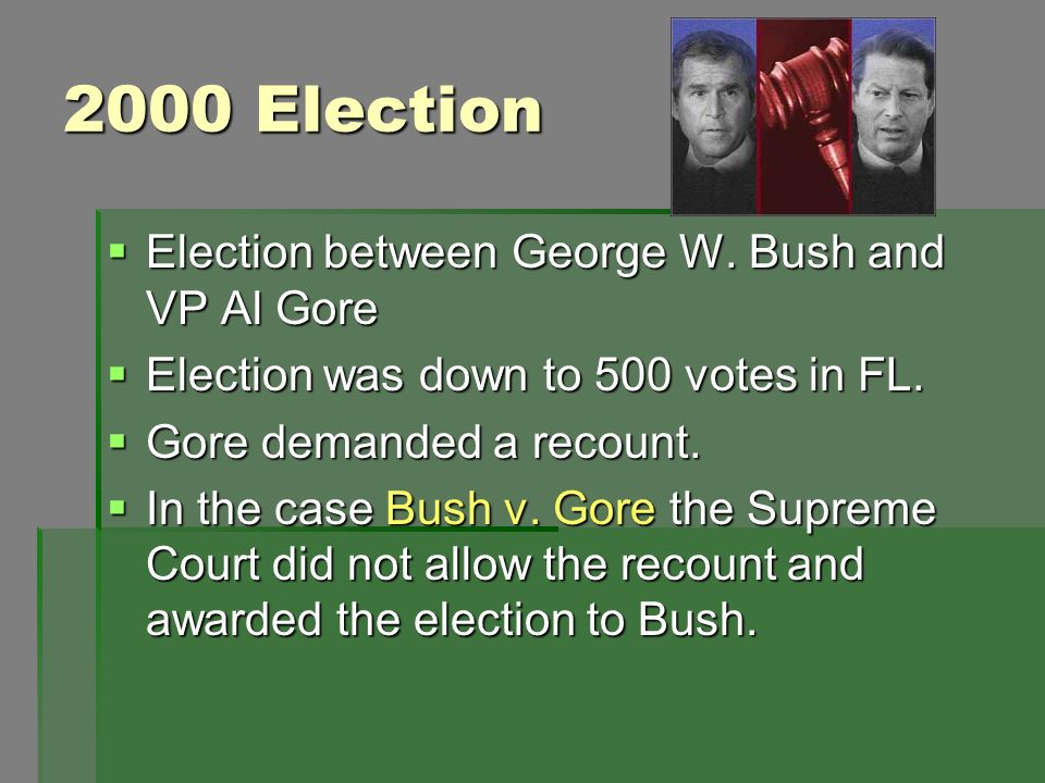 2000 Election Election between George W. Bush and VP Al Gore