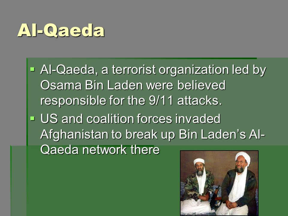 Al-Qaeda Al-Qaeda, a terrorist organization led by Osama Bin Laden were believed responsible for the 9/11 attacks.