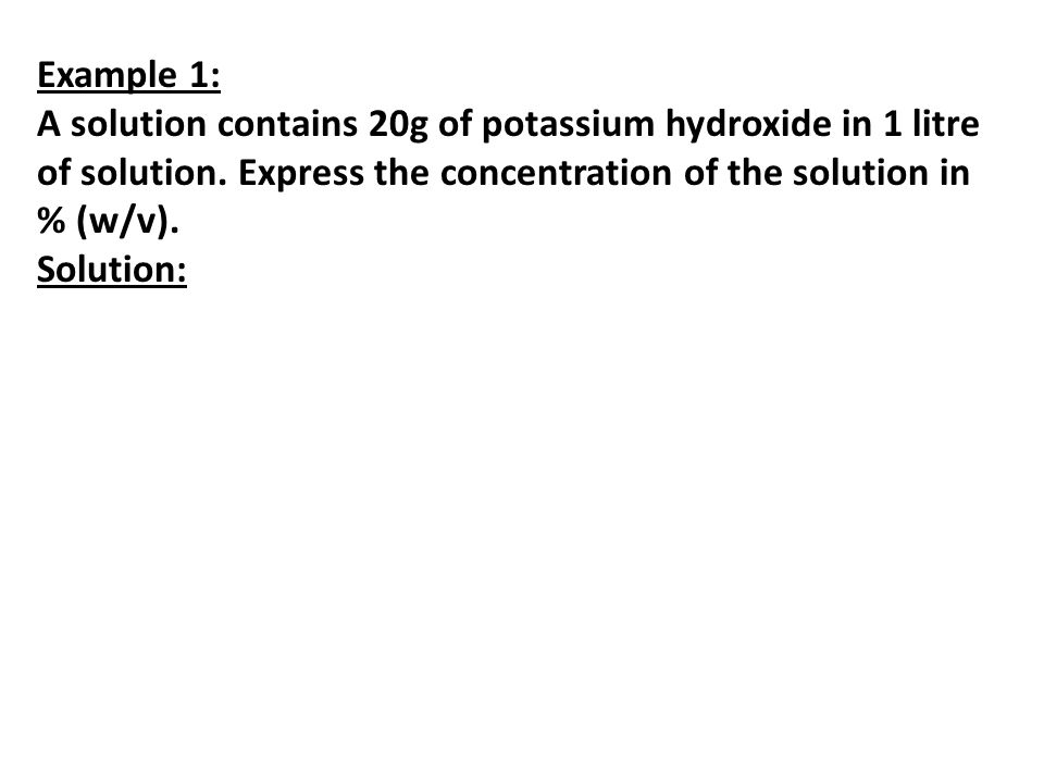 Example 1: A solution contains 20g of potassium hydroxide in 1 litre of solution. Express the concentration of the solution in % (w/v).